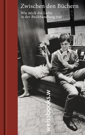 Zwischen den Büchern: Wie mich die Liebe in der Buchhandlung traf