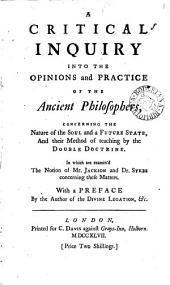 A Critical Inquiry Into the Opinions and Practice of the Ancient Philosophers, Concerning the Nature of the Soul and a Future State, and Their Method of Teaching by the Double Doctrine: In which are Examin'd the Notion of Mr. Jackson and Dr. Sykes Concerning These Matters, Volume 1