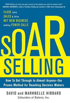 SOAR Selling  How To Get Through to Almost Anyone   the Proven Method for Reaching Decision Makers