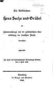 Die Volksdichter Hans Sachs und Grübel im Zusammenhange mit der geschichtlichen Entwickelung der deutschen Poesie betrachtet. Zur Feier des hundertjährigen Geburtstags Grubels, den 3 Juni 1836