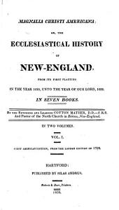 Magnalia Christi Americana: Or, The Ecclesiastical History of New-England, from Its First Planting in the Year 1620, Unto the Year of Our Lord, 1698, Volume 1