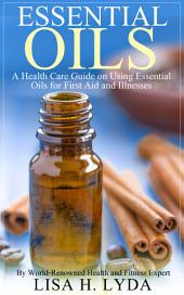 Essential Oils: A Health Care Guide on Using Essential Oils for First Aid and Illnesses