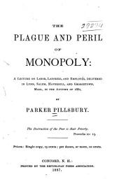 The Plague and Peril of Monopoly: A Lecture on Labor, Laborers, and Employés, Delivered in Lynn, Salem, Haverhill, and Georgetown, Mass., in the Autumn of 1882 ...