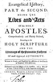 The Evangelical History, Part the Second: Being the Lives and Acts of the Holy Apostles ... According to the Holy Scripture and the Writings of the Primitive Fathers ... Written in French, and Englished by a Divine of the Church of England, with Additions, Etc. [The Author Named in the Booksellers'advertisement on Sig. Aa7 as L. E. Du P., I.e. Louis Ellies-Dupin.]