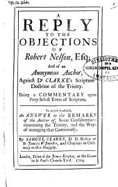 A Reply to the Objections of Robert Nelson Esq. and of an Anonymous Author, Against Dr. Clarke's Scripture-doctrine of the Trinity: Being a Commentary Upon Forty Select Texts of Scripture : to which is Added, An Answer to the Remarks of the Author Of, Some Considerations Concerning the Trinity, and the Ways of Managing that Controversy