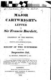 Major Cartwright's Letter to Sir Francis Burdett, as chairman of the meeting, at the Crown-and-Anchor Tavern, for the relief of sufferers under the Suspension-Act, on Monday, February 2, 1818