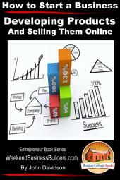 How to Start a Business - Developing Products and Selling Them Online