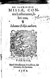 De sacrificio missae, contra Lutheranos, libri tres. Johanne Eckio authore