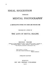 Ideal Suggestion Through Mental Photography ...: Preceded by a Study of the Laws of Mental Healing