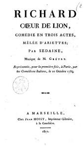 Richard Coeur de Lion, comédie en trois actes, mêlée d'ariettes; par Sedaine, musique de M. Grétry. Représentée, pour la première fois, à Paris, par les Comédiens Italiens, le 21 octobre 1784