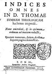 Indices omnes in d. Thomae Summam theologicam hactenus impressi. Nunc emendati, & in optimum ordinem ad inuicem redacti. Quorum numerum, seriem, & vsum sequens pagina demonstrat