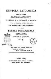 Epistola patologica del dottore Giacomo Barzellotti ... sopra la malattia da esso sofferta con riflessioni e dilucidazioni sulla febbre petecchiale contagiosa dominante in quest'anno 1817