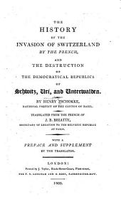 The History of the Invasion of Switzerland by the French: And the Destruction of the Democratical Republics of Schwitz, Uri, and Unterwalden