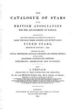 The Catalogue of Stars of the British Association for the Advancement of Science: Containing the Mean Right Ascensions and North Polar Distances of Eight Thousand Three Hundred and Seventy-seven Fixed Stars, Reduced to January 1, 1850 : Together with Their Annual Precessions, Secular Variations and Proper Motions, as Well as the Logarithmic Constants for Computing Precession, Aberration and Nutation : with a Preface Explanatory of Their Construction and Application