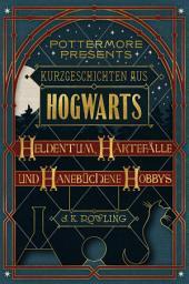 Kurzgeschichten aus Hogwarts: Heldentum, Härtefälle und hanebüchene Hobbys