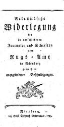 Actenm    ige Widerlegung  der in verschiedenen Journalen und Schriften dem Rugs Amt in N  rnberg gemachten ungegr  ndeten Beschuldigungen PDF