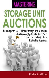 Mastering Storage Unit Auctions: The A-Z Guide to Storage Unit Auctions & A Winning System to Turn Your Auction Hunting into a Profitable Business