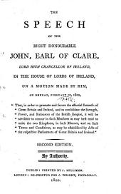The Speech of the Right Honourable John, Earl of Clare, Lord High Chancellor If Ireland, in the House of Lords of Ireland, on a Motion Made by Him on Monday, Febrary 10, 1800 (etc.)