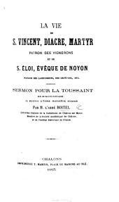 La Vie de S. Vincent diacre, martyr patron des vignerons, et de S. Éloi, évêque de Noyon, patron des laboureurs ... Sermon pour la Toussaint, etc