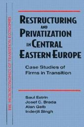 Restructuring and Privatization in Central Eastern Europe: Case Studies of Firms in Transition