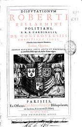 Disputationum Roberti Bellarmini ... De controuersiis christianae fidei aduersus huius temporis haereticos tomus quartus