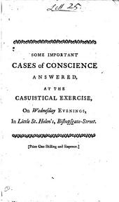 Some Important Cases of Conscience Answered: At the Casuistical Exercise, on Wednesday Evenings, in Little St. Helen's, Bishopsgate-street. By S. Pike and S. Hayward