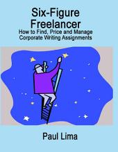 Six-Figure Freelancer: How to Find, Price and Manage Corporate Writing Assignments