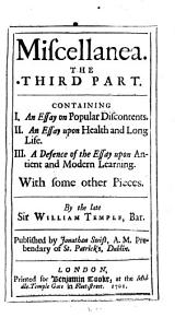 Miscellanea: The Third Part. An essay on popular discontents. An essay upon health and long life. A defence of the essay upon antient and modern learning. With some other pieces. By the late Sir William Temple ... Published by Jonathan Swift .... Containing I.. II.. III.