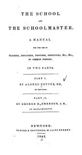 The School and the Schoolmaster: A Manual for the Use of Teachers, Employers, Trustees, Inspectors, &c., &c., of Common Schools. In Two Parts, Volumes 1-2