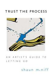 Trust the Process: An Artist&'s Guide to Letting Go