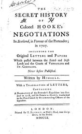 The secret history of Hooke's Negotiations in Scotland, in favour of the Pretender, in 1707: Including the original letters and papers ...