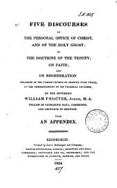 Five discourses on the personal office of Christ and of the Holy Ghost; on the doctrine of the Trinity; on faith; and on regeneration. With an appendix