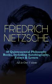 FRIEDRICH NIETZSCHE: 10 Quintessential Philosophy Books, Including Autobiography, Essays & Letters – All in One Volume: Thus Spoke Zarathustra, Beyond Good and Evil, The Will to Power, Antichrist, Ecce Homo, The Twilight of the Idols, Genealogy of Morals, Birth of Tragedy, The Case of Wagner...