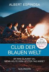 Club der blauen Welt: An was glaubst du, wenn morgen dein letzter Tag wäre - Roman