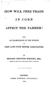 How Will Free Trade in Corn Affect the Farmer?: Being an Examination of the Effects of Corn Laws Upon British Agriculture