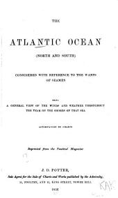 The Atlantic Ocean (North and South) Considered with Reference to the Wants of Seamen: Being a General View of the Winds and Weather Throughout the Year on the Shores of that Sea. Accompanied by Charts ...