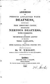 An Address to Persons Afflicted with Deafness: Particularly the Obscure Cases, Denominated Nervous Deafness ; with Comments on the Methods Hitherto Adopted of Treating These Complaints ...