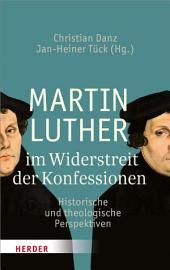 Martin Luther im Widerstreit der Konfessionen: Historische und theologische Perspektiven