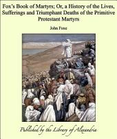 Fox's Book of Martyrs: A History of the Lives, Sufferings, and Triumphant Deaths of the Early Christian and the Protestant Martyrs