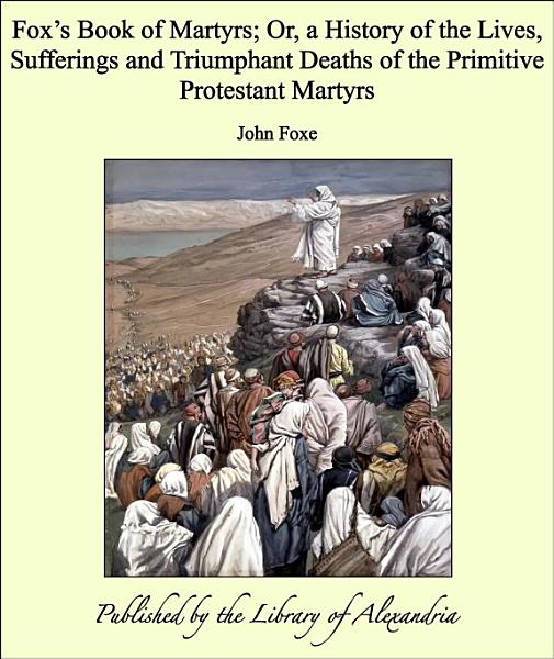 Foxs Book Of Martyrs Or A History Of The Lives Sufferings And Triumphant Deaths Of The Primitive Protestant Martyrs