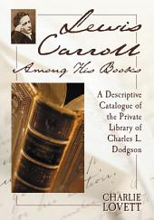 Lewis Carroll Among His Books: A Descriptive Catalogue of the Private Library of Charles L. Dodgson