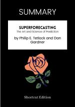 SUMMARY - Superforecasting: The Art And Science Of Prediction By Philip E. Tetlock And Dan Gardner