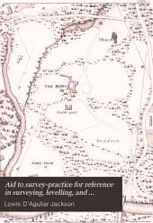 Aid to Survey-practice for Reference in Surveying, Levelling, and Setting-out: And in Route-surveys of Travellers by Land and Sea, with Tables, Illustrations, and Records