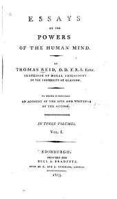 Essays on the Powers of the Human Mind: By Thomas Reid. To which is Prefixed an Account of the Life and Writings of the Author, Volume 1
