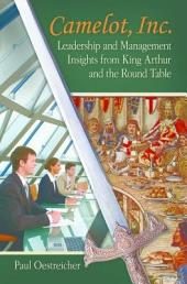 Camelot, Inc.: Leadership and Management Insights From King Arthur and the Round Table: Leadership and Management Insights From King Arthur and the Round Table