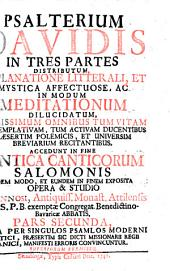Psalterium Davidis0: in tres partes distributum, explanatione litterali, et mystica affectuose, ac in modum medidationum ... : Accedunt in fine cantica canticorum Salomonis eodem modo, et eundem in finem exposita ...