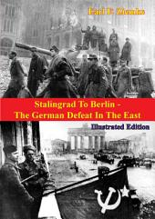 Stalingrad To Berlin - The German Defeat In The East [Illustrated Edition]