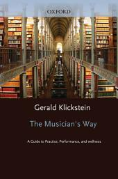 The Musician's Way : A Guide to Practice, Performance, and Wellness: A Guide to Practice, Performance, and Wellness