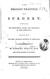 The present practice of surgery: containing the description, causes, and treatment of each complaint ; together with the most approved methods of operating