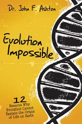 Evolution Impossible: 12 Reasons Why Evolution Cannot Explain the Origin of Life on Earth